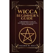 Wicca for Beginners: A Beginner's Guide to Mastering Wiccan Beliefs, Rituals, an, Paperback/Valerie W. Holt