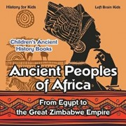Ancient Peoples of Africa: From Egypt to the Great Zimbabwe Empire - History for Kids - Children's Ancient History Books, Paperback/Left Brain Kids