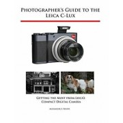 Photographer's Guide to the Leica C-Lux: Getting the Most from Leica's Compact Digital Camera, Paperback/Alexander S. White