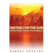 Waiting for the Sun: A Rock & Roll History of Los Angeles, Paperback/Barney Hoskyns