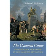 The Common Cause: Creating Race and Nation in the American Revolution, Hardcover/Robert G. Parkinson