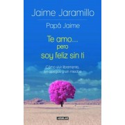 Te Amo... Pero Soy Feliz Sin Ti / I Love You... But I'm Happy Without You: Como Vivir Libremente, Sin Apegos y Sin Miedos, Paperback