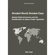 Divided World, Divided Class: Global Political Economy and the Stratification of Labour Under Capitalism, Paperback/Zak Cope