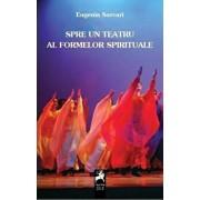 Spre un teatru al formelor spirituale/Eugenia Sarvari