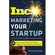 Marketing Your Startup: The Inc. Guide to Getting Customers, Gaining Traction, and Growing Your Business, Paperback/Simona Covel