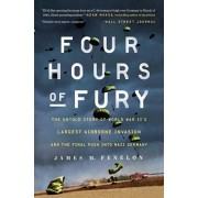 Four Hours of Fury: The Untold Story of World War II's Largest Airborne Invasion and the Final Push Into Nazi Germany, Paperback/James M. Fenelon