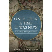 Once Upon a Time It Was Now: The Art & Craft of Writing Historical Fiction, Paperback