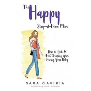 The Happy Stay-at-Home Mom: How to look and feel amazing after having your baby, Paperback/Sara Gaviria