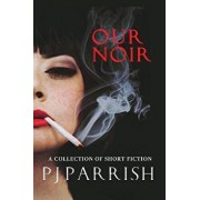 Our Noir: A Collection of Short Stories and a Novella, Paperback/Pj Parrish