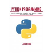 Python Programming: The Quick Guide to Learn and Master Python Programming Faster, Paperback/Jason Greg
