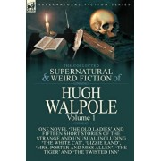 The Collected Supernatural and Weird Fiction of Hugh Walpole-Volume 1: One Novel 'The Old Ladies' and Fifteen Short Stories of the Strange and Unusual, Hardcover/Hugh Walpole