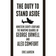The Duty to Stand Aside: Nineteen Eighty-Four and the Wartime Quarrel of George Orwell and Alex Comfort, Paperback/Eric Laursen