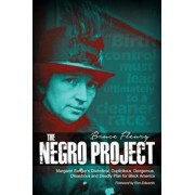 The Negro Project: Margaret Sanger's Diabolical, Duplicitous, Dangerous, Disastrous and Deadly Plan for Black America, Paperback/Bruce Fleury