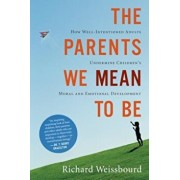 The Parents We Mean to Be: How Well-Intentioned Adults Undermine Children's Moral and Emotional Development, Paperback/Richard Weissbourd