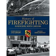 History of Firefighting in New Bern North Carolina: Colonial Days to the 21st Century, Paperback/Daniel P. Bartholf