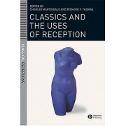 Classics and the Uses of Reception by Charles Martindale & Richard ...