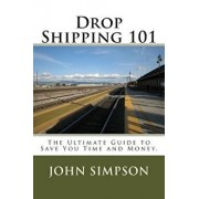 Drop Shipping 101: The Ultimate Guide to Save You Time and Money., Paperback/John Simpson