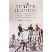 The Europe Illusion: Britain, France, Germany and the Long History of European Integration, Hardcover/Stuart Sweeney