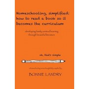 Homeschooling, simplified: how to read a book so it becomes the curriculum: developing family centred learning through beautiful literature, Paperback/Bonnie Landry