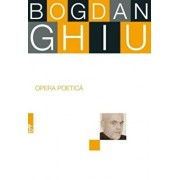 Opera poetica/Bogdan Ghiu