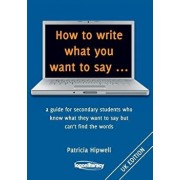How to Write What You Want to Say ...: A Guide for Secondary Students Who Know What They Want to Say But Can't Find the Worlds, Paperback/Patricia Hipwell