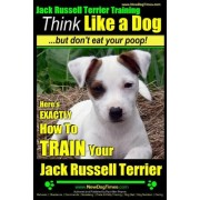 Jack Russell Terrier Training, Think Like a Dog, But Don't Eat Your Poop!: Here's Exactly How to Train Your Jack Russell Terrier