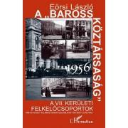 """A """"BAROSS KÖZTÁRSASÁG"""" 1956. A VII. KERÜLETI FELKELŐCSOPORTOK"""