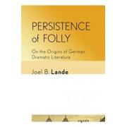 Persistence of Folly: On the Origins of German Dramatic Literature, Paperback/Joel B. Lande