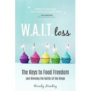 W.A.I.T.Loss: The Keys to Food Freedom and Winning the Battle of the Binge, Paperback/Wendy Hendry