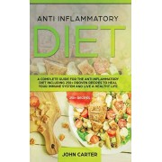 Anti Inflammatory Diet: A Complete Guide for the Anti Inflammatory Diet Including 250+ proven recipes to Heal Your Immune System and Live a He, Hardcover/John Carter