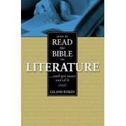 How to Read the Bible as Literature: . . . and Get More Out of It, Paperback/Leland Ryken