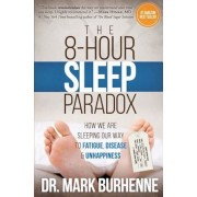 The 8-Hour Sleep Paradox: How We Are Sleeping Our Way to Fatigue, Disease and Unhappiness, Paperback