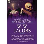 The Collected Supernatural and Weird Fiction of W. W. Jacobs: Twenty-One Short Stories of the Strange and Unusual including 'The Monkey's Paw', 'The B, Hardcover/W. W. Jacobs