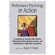 Performance Psychology in Action: A Casebook for Working with Athletes, Performing Artists, Business Leaders, and Professionals in High-Risk Occupatio, Hardcover/Kate F. Hays
