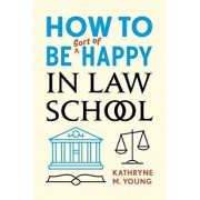 How to Be Sort of Happy in Law School, Paperback/Kathryne M. Young