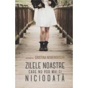 Zilele noastre care nu vor mai fi niciodata - Cristina Nemerovschi