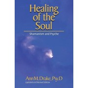 Healing of the Soul: Shamanism and Psyche, Paperback/Ann M. Drake