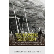 The Klondike Gold Rush: The History of the Late 19th Century Gold Rush in Alaska and the Yukon, Paperback/Charles River Editors