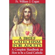 A Brief Catechism for Adults: A Complete Handbook on How to Be a Good Catholic, Paperback/William J. Cogan