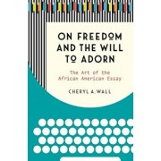 On Freedom and the Will to Adorn: The Art of the African American Essay, Paperback/Cheryl a. Wall