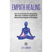 Empath healing: Survival Guide for Empaths, Become a Healer Instead of Absorbing Negative Energies, Paperback/J. P. Edwin