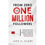 From Zero to One Million Followers: Become an Influencer with Social Media Viral Growth Strategies on YouTube, Twitter, Facebook, Instagram, and the S, Paperback/Jake a. Clark