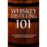 Whiskey Distilling 101: The Complete Whiskey Distilling Handbook for Beginners, Paperback