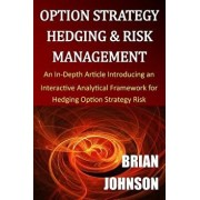 Option Strategy Hedging & Risk Management: An In-Depth Article Introducing an Interactive Analytical Framework for Hedging Option Strategy Risk, Paperback/Brian Johnson
