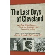 The Last Days of Cleveland: And More True Tales of Crime and Disaster from Cleveland's Past, Paperback/John Stark Bellamy II