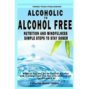 Alcoholic to Alcohol Free - Nutrition and Mindfulness Steps to Stay Sober: What to Eat to Control Alcohol and Cravings and Help You Live the Life You, Paperback/Catherine Mason Thomas