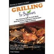 Grilling for Beginners: The Ultimate How to Grill Book with Barbecue Techniques and Recipes; A Great BBQ Book, Paperback