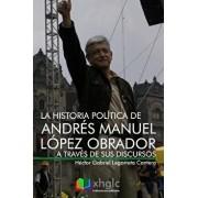 La Historia Política de Andrés Manuel López Obrador a Través de Sus Discursos, Paperback/Hector Gabriel Legorreta Cantera
