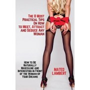 The 8 Most Practical Tips on How to Meet, Attract and Seduce Any Woman: How to Be Naturally Masculine and Interesting in Front of the Woman of Your Dr, Paperback/Mateo Lambert