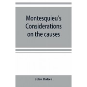 Montesquieu's Considerations on the causes of the grandeur and decadence of the Romans; a new translation, together with an introduction, critical and, Paperback/Jehu Baker
